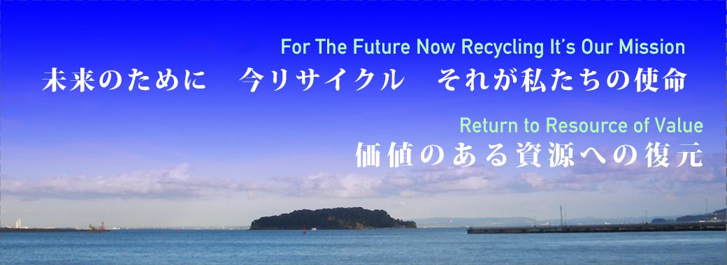 未来のために 今リサイクル それが私たちの使命 価値のある資源への復元